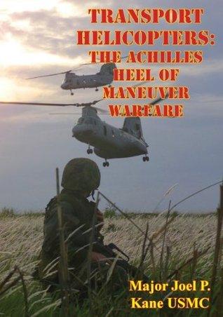Transport Helicopters: The Achilles Heel of Maneuver Warfare Major Joel P. Kane USMC