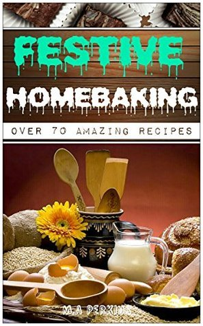 Festive HomeBaking: Tasty and Amazing Baking Recipes for Festive Get Togethers  by  Micheal A. Perkins
