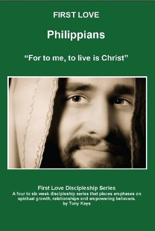 Philippians - For to me, to live is Christ Leaders (First Love Discipleship Series Book 2) Tony Keys