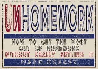 Unhomework: How to get the most out of homework without really setting it  by  Mark Creasy