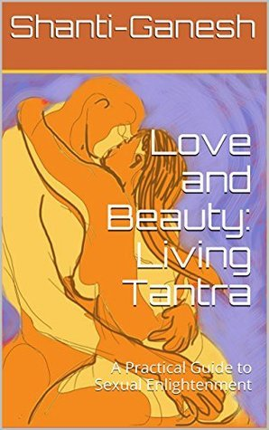 Love and Beauty: Living Tantra: A Practical Guide to Sexual Enlightenment  by  Shanti-Ganesh