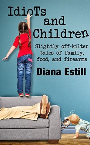 Idiots and Children: Slightly Off-Kilter Tales of Family, Food, and Firearms  by  Diana Estill
