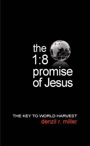 The 1:8 Promise of Jesus: The Key to World Harvest  by  Denzil R. Miller