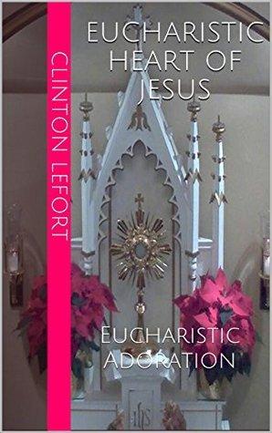 Eucharistic Heart of Jesus: Eucharistic Adoration Clinton R. LeFort