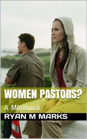 Women Pastors?: A Minibook  by  Ryan M Marks