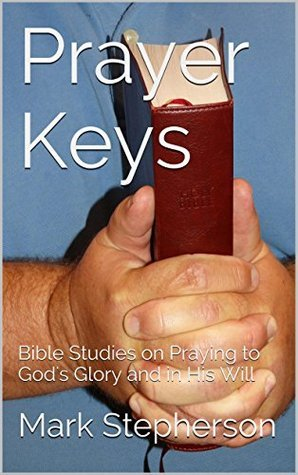 Prayer Keys: Bible Studies on Praying to Gods Glory and in His Will Mark Stepherson
