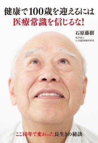 健康で100歳を迎えるには医療常識を信じるな! ここ10年で変わった長生きの秘訣 石原 藤樹