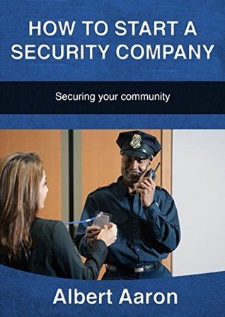 How to Start a Security Company: Securing your community  by  Albert Aaron