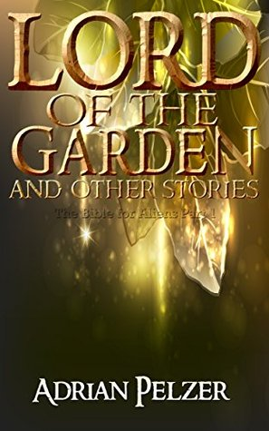 Lord of the Garden (The Bible for Aliens Book 1)  by  Adrian Pelzer