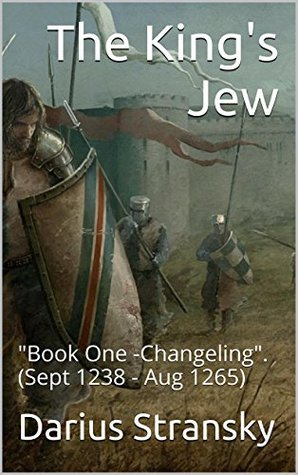 THE KINGS JEW: Book One - Changeling. (Sept 1238 - Aug 1265)  by  Darius Stransky