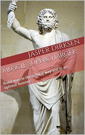 MUSCLE SUPERCHARGER: Build muscle the natural way and in an optimal manner Jasper Dirksen