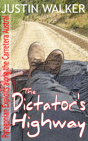 The Dictator's Highway: Patagonian Exploits along the Carretera Austral  by  Justin Walker