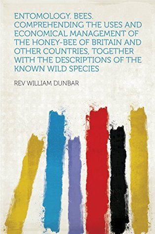 Entomology. Bees. Comprehending the Uses and Economical Management of the Honey-bee of Britain and Other Countries, Together With the Descriptions of the Known Wild Species  by  Dunbar