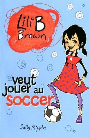 Lili B Brown veut jouer au soccer (Lili B Brown, #2)  by  Sally Rippin