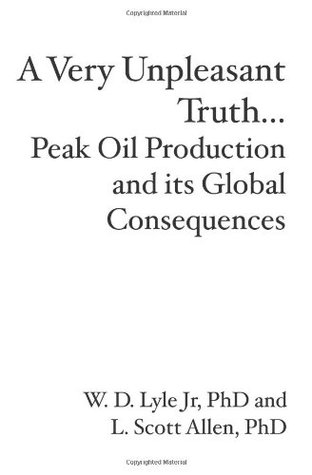 A Very Unpleasant Truth...Peak Oil Production and its Global Consequences W.D. Lyle Jr.