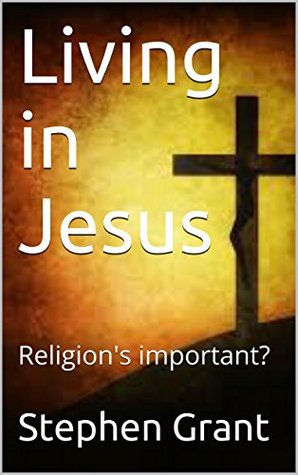 Living in Jesus: Religions important?  by  Stephen Grant