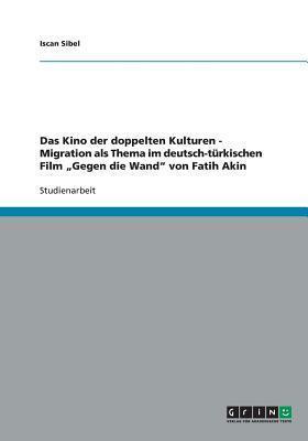 Das Kino Der Doppelten Kulturen. Migration ALS Thema Im Deutsch-Turkischen Film Gegen Die Wand Von Fatih Akin  by  Iscan Sibel