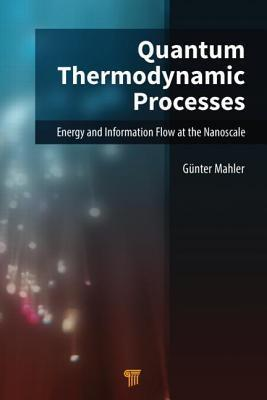 Quantum Thermodynamic Processes: Energy and Information Flow at the Nanoscale  by  Guenter Mahler