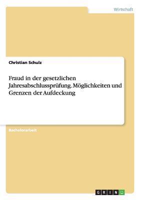 Fraud in Der Gesetzlichen Jahresabschlussprufung. Moglichkeiten Und Grenzen Der Aufdeckung Christian Schulz