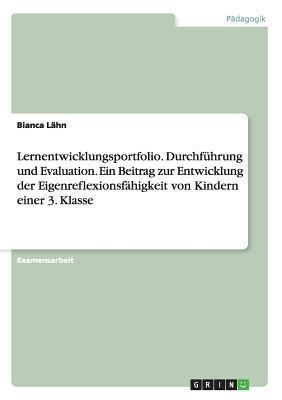 Lernentwicklungsportfolio. Durchfuhrung Und Evaluation. Ein Beitrag Zur Entwicklung Der Eigenreflexionsfahigkeit Von Kindern Einer 3. Klasse Bianca Lahn