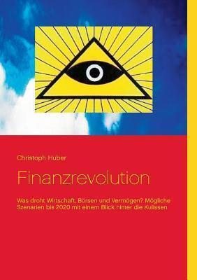 Finanzrevolution: Was droht Wirtschaft, Börsen und Vermögen? Mögliche Szenarien bis 2020 mit einem Blick hinter die Kulissen Christoph Huber