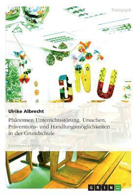 Phanomen Unterrichtsstorung. Ursachen, Praventions- Und Handlungsmoglichkeiten in Der Grundschule Ulrike Albrecht