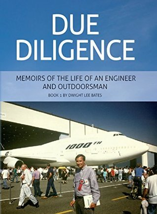 Due Diligence - Memoirs of the Life of an Engineer and Outdoorsman: Book 1 Dwight Lee Bates by Dwight Bates