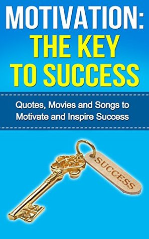 Motivation: The Key to Success: - Quotes, Movies and Songs to Motivate and Inspire Success  by  G. Hunter