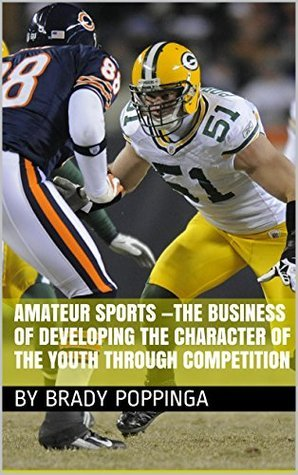 Amateur Sports -the Business of Developing the Character of the Youth through Competition By Brady Poppinga