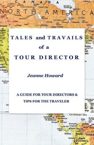 TALES and TRAVAILS of a TOUR DIRECTOR: A Guide for Tour Directors and Tips for the Traveler Jeanne Howard