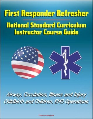 First Responder Refresher: National Standard Curriculum Instructor Course Guide - Airway, Circulation, Illness and Injury, Childbirth and Children, EMS Operations  by  U.S. Department of Transportation