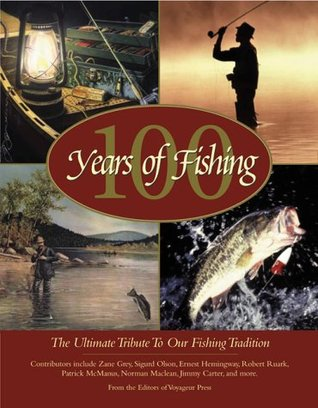 100 Years Of Fishing: The Ultimate Tribute To Our Fishing Tradition  by  Voyageur Press Editors