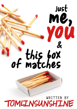Just Me, You, And This Box of Matches  by  tomlinsunshine