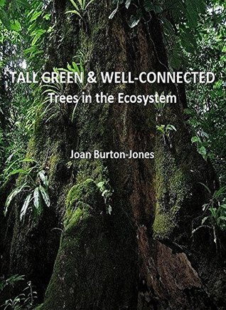 Tall, Green & Well-Connected: Trees in the Ecosystem JOAN BURTON-JONES