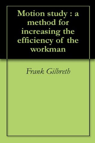 Motion study : a method for increasing the efficiency of the workman Frank Gilbreth
