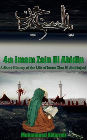Biography of Imam Zain Ul Abidin (as): A short History of Imam Zain Ul Abidin (as) (Biographical series about the Imams Book 4)  by  Mohammed Akberali
