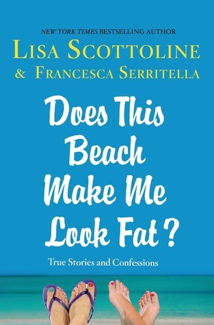 Does This Beach Make Me Look Fat?: True Stories and Confessions  by  Lisa Scottoline