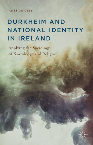 Durkheim and National Identity in Ireland: Applying the Sociology of Knowledge and Religion  by  James Dingley