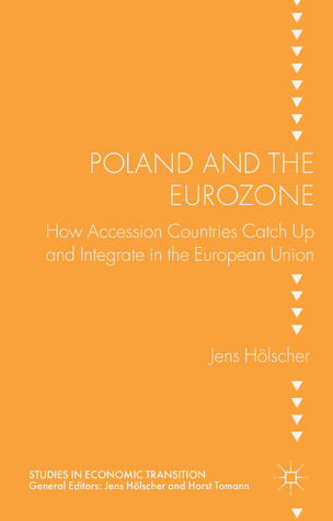 Poland and the Eurozone: How Accesion Countries Catch Up and Integrate in the European Union  by  Jens Hölscher