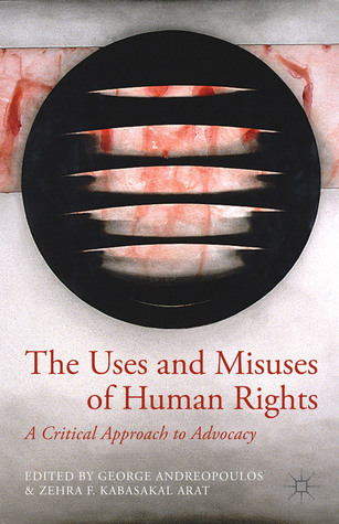 The Uses and Misuses of Human Rights: A Critical Approach to Advocacy George Andreopoulos