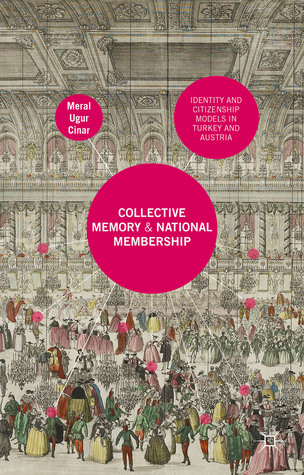 Collective Memory and National Membership: Identity and Citizenship Models in Turkey and Austria Meral Cinar