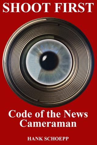Shoot First: Code of the News Cameraman Hank Schoepp