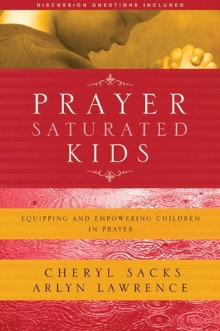 Prayer-Saturated Kids: Equipping and Empowering Children in Prayer  by  Arlyn Lawrence