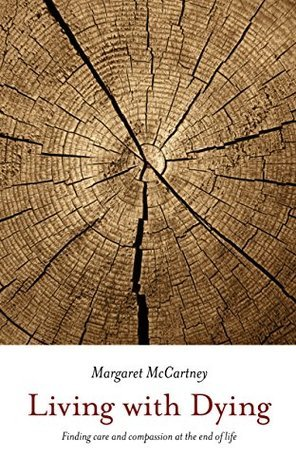 Living with Dying: Finding care and compassion at the end of life Margaret McCartney