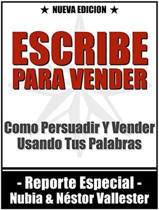 Escribe Para Vender: Como Persuadir Y Vender A Tus Clientes Usando Tus Palabras  by  Nestor Vallester