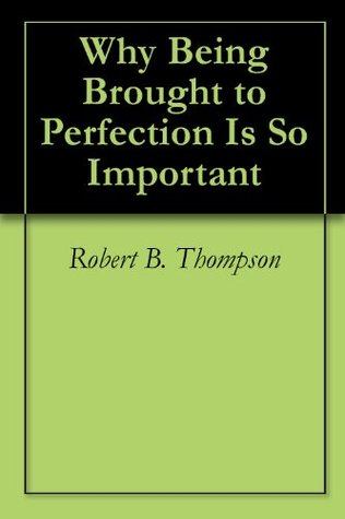 Why Being Brought to Perfection Is So Important Robert B. Thompson