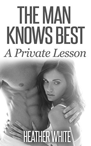 The Man Knows Best: A Private Lesson  by  Heather White