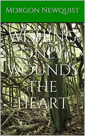 Wishing Only Wounds the Heart  by  Morgon Newquist