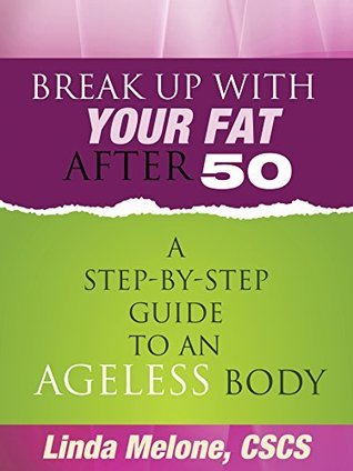 Break Up with Your Fat After 50: A Step-by-Step Guide to an Ageless Body  by  Linda Melone