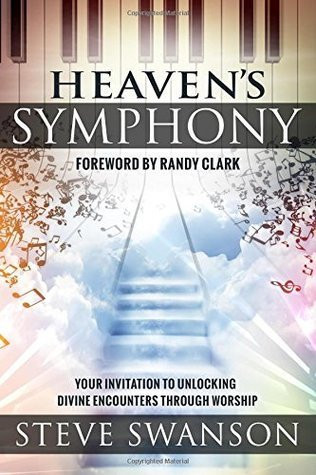 Heavens Symphony: Your Invitation to Unlocking Divine Encounters Through Worship  by  Steve Swanson
